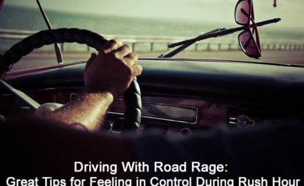 Driving With Road Rage: Great Tips for Feeling in Control During Rush Hour